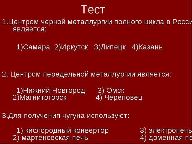 Тест 1.Центром черной металлургии полного цикла в России является: 1)Самара 2...