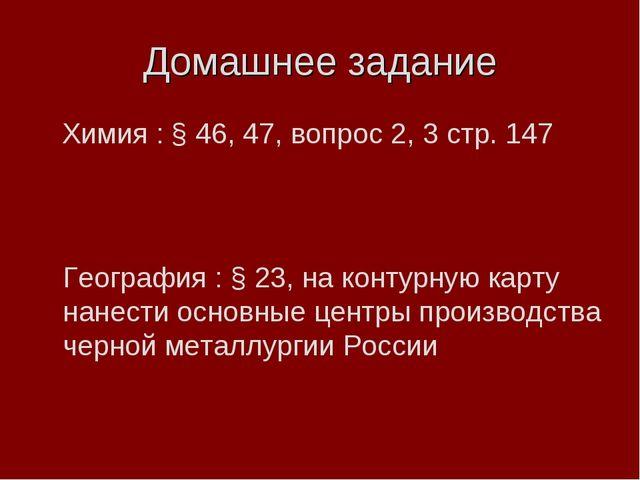 Домашнее задание Химия : § 46, 47, вопрос 2, 3 стр. 147 География : § 23, на...