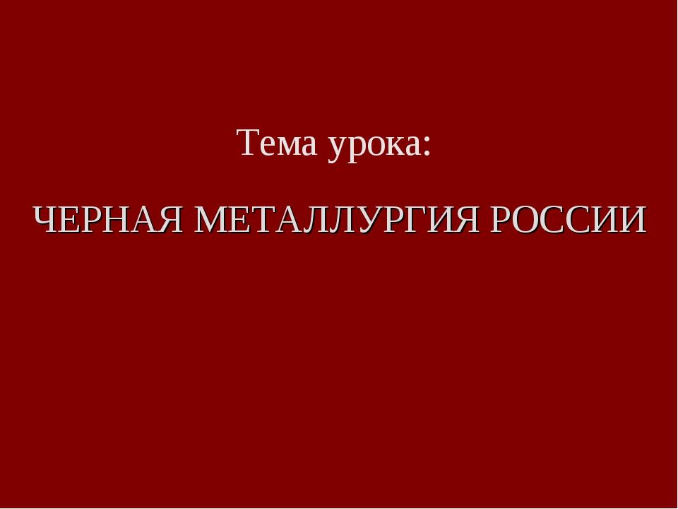 Тема урока: ЧЕРНАЯ МЕТАЛЛУРГИЯ РОССИИ