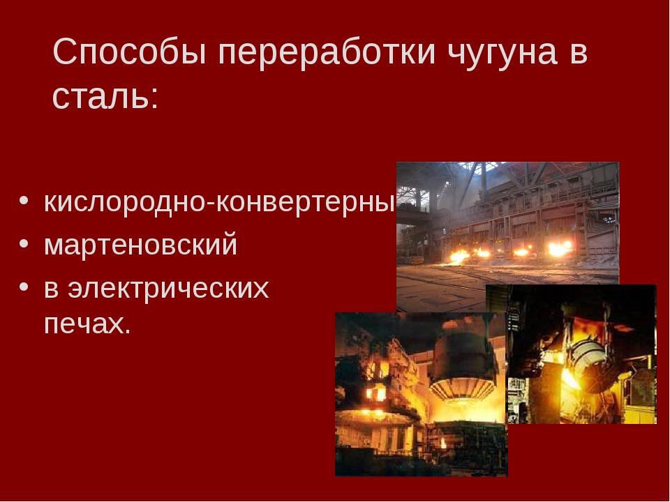Способы переработки чугуна в сталь: кислородно-конвертерный мартеновский в эл...