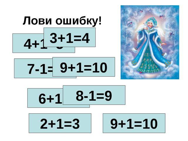 Лови ошибку! 4+1=5 3+1=4 7-1=8 9+1=10 6+1=5 8-1=9 2+1=3 9+1=10