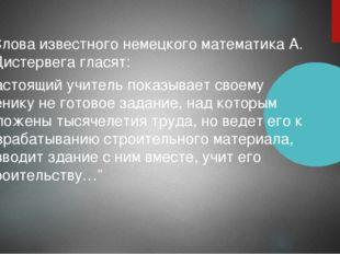 "Слова известного немецкого математика А. Дистервега гласят: ""Настоящий учител"