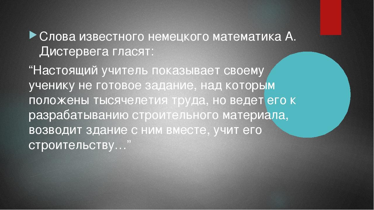 "Слова известного немецкого математика А. Дистервега гласят: ""Настоящий учител..."