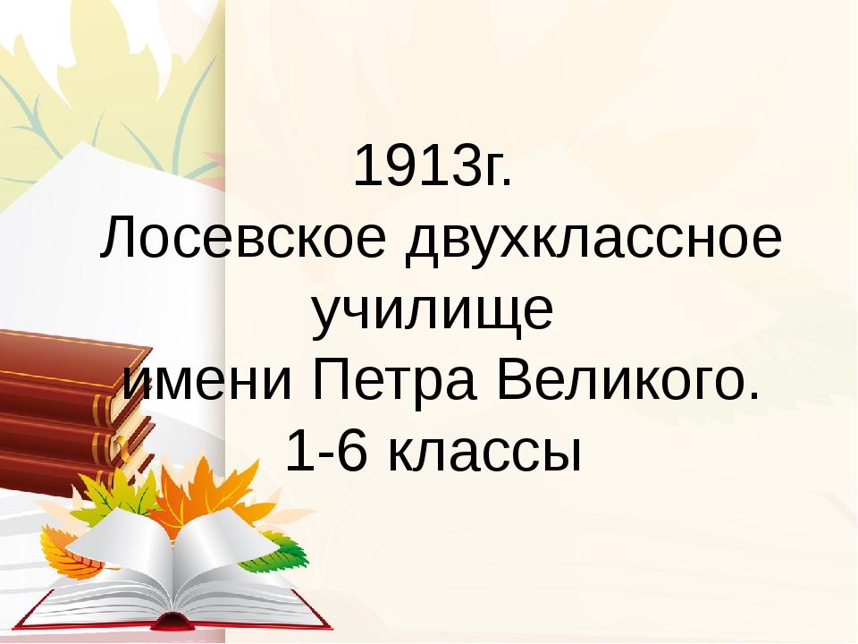 1913г. Лосевское двухклассное училище имени Петра Великого. 1-6 классы