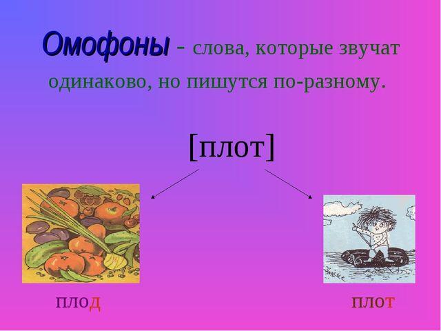 Омофоны - слова, которые звучат одинаково, но пишутся по-разному. [плот] плод...
