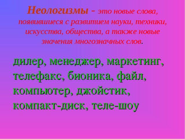 Неологизмы - это новые слова, появившиеся с развитием науки, техники, искусст...