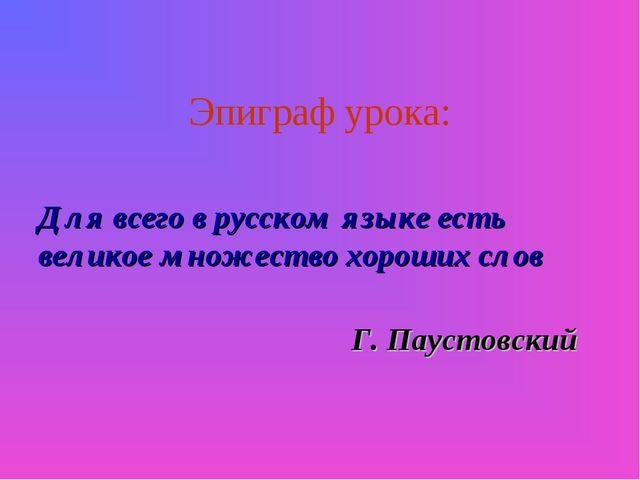 Эпиграф урока: Для всего в русском языке есть великое множество хороших слов...