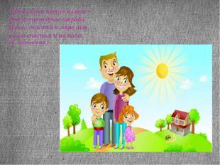 Твоей семьи тепло и свет – вот лучшая душе отрада. Иного счастья в мире нет,