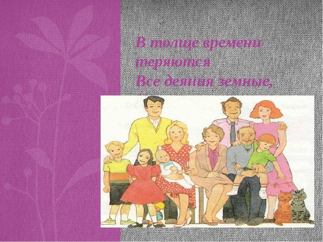В толще времени теряются Все деяния земные, Но во внуках повторяются Ваши чер...