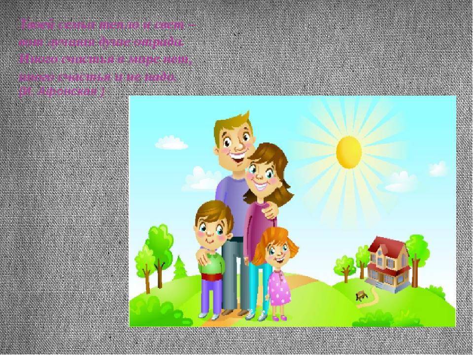 Твоей семьи тепло и свет – вот лучшая душе отрада. Иного счастья в мире нет,...