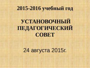 2015-2016 учебный год УСТАНОВОЧНЫЙ ПЕДАГОГИЧЕСКИЙ СОВЕТ 24 августа 2015г.