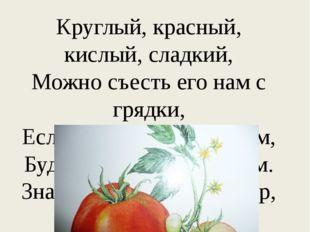 Круглый, красный, кислый, сладкий, Можно съесть его нам с грядки, Если же сор