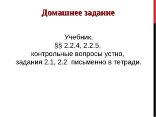 Домашнее задание Учебник, §§ 2.2.4, 2.2.5, контрольные вопросы устно, задания