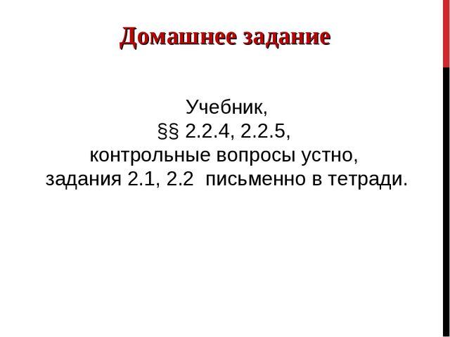 Домашнее задание Учебник, §§ 2.2.4, 2.2.5, контрольные вопросы устно, задания...