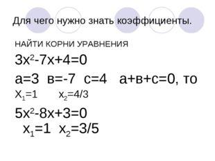 Для чего нужно знать коэффициенты. НАЙТИ КОРНИ УРАВНЕНИЯ 3х2-7х+4=0 а=3 в=-7