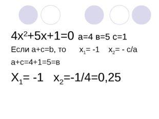 4х2+5х+1=0 а=4 в=5 с=1 Если а+с=b, то х1= -1 х2= - с/a а+с=4+1=5=в Х1= -1 х2=