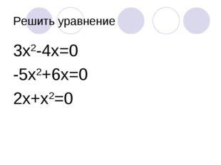 Решить уравнение 3х2-4х=0 -5х2+6х=0 2х+х2=0