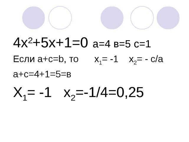 4х2+5х+1=0 а=4 в=5 с=1 Если а+с=b, то х1= -1 х2= - с/a а+с=4+1=5=в Х1= -1 х2=...