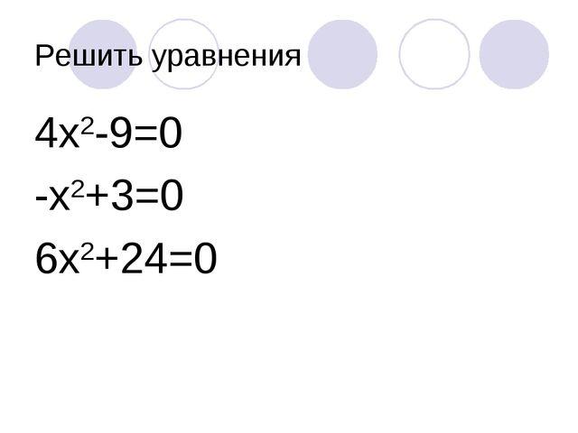 Решить уравнения 4х2-9=0 -х2+3=0 6х2+24=0