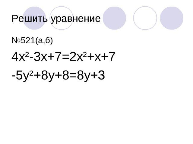 Решить уравнение №521(а,б) 4х2-3х+7=2х2+х+7 -5у2+8у+8=8у+3