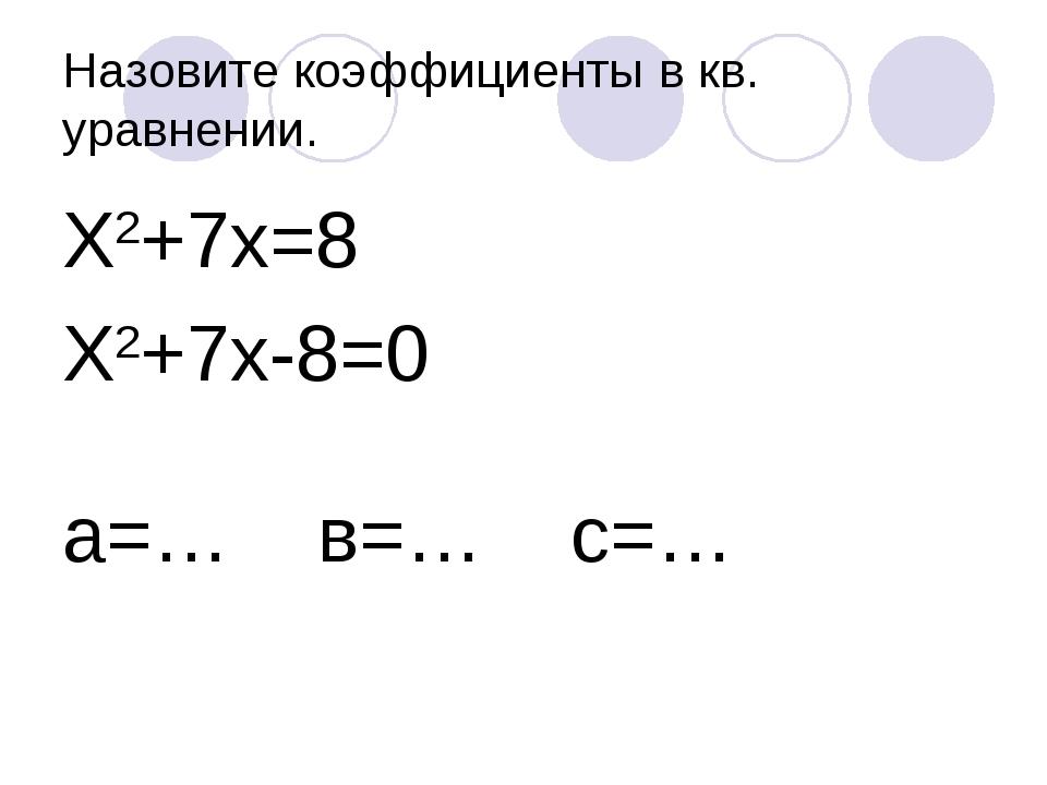 Назовите коэффициенты в кв. уравнении. Х2+7х=8 Х2+7х-8=0 а=… в=… с=…