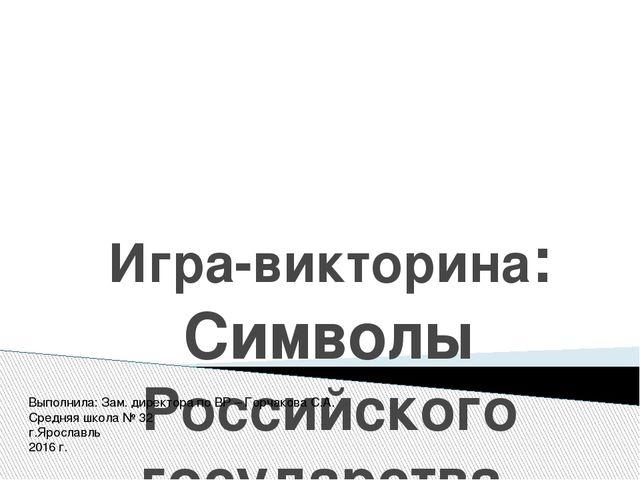 Игра-викторина: Символы Российского государства Выполнила: Зам. директора по...