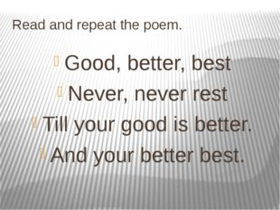 Read and repeat the poem. Good, better, best Never, never rest Till your good