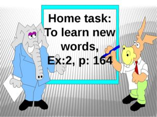 Home task: To learn new words, Ex:2, p: 164