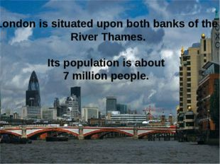 London is situated upon both banks of the River Thames. Its population is abo