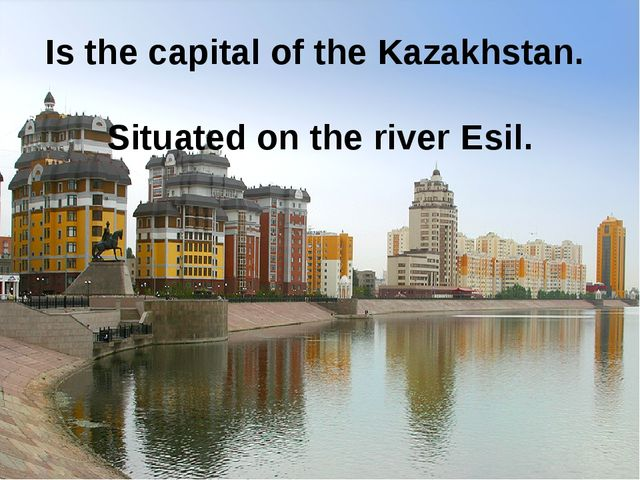 Is the capital of the Kazakhstan. Situated on the river Esil.