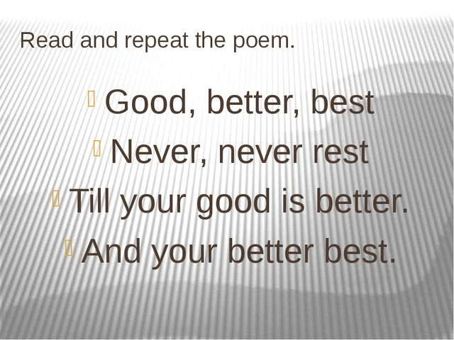 Read and repeat the poem. Good, better, best Never, never rest Till your good...