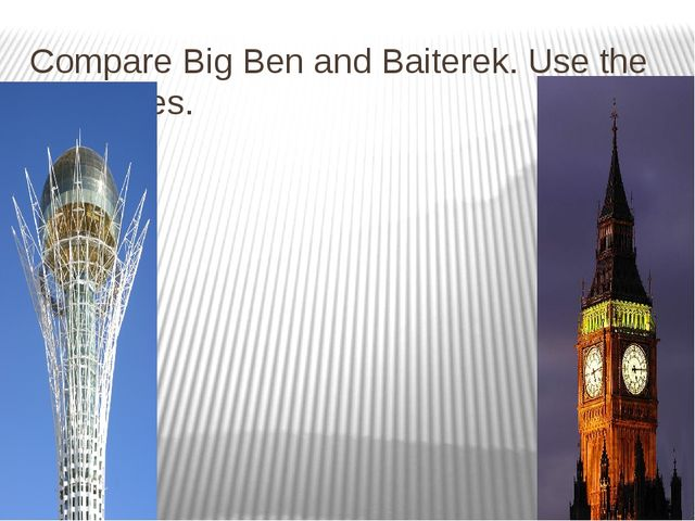 Compare Big Ben and Baiterek. Use the adjectives.