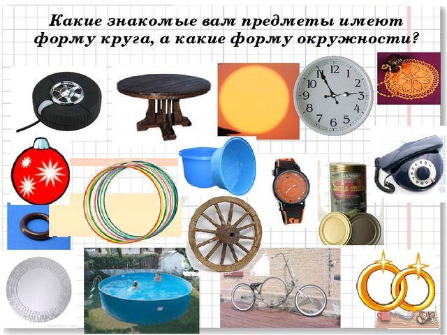 Какие знакомые вам предметы имеют форму круга, а какие форму окружности?
