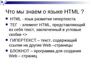 Что мы знаем о языке HTML ? HTML - язык разметки гипертекста ТЕГ - элемент HT