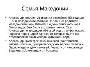 Семья Македонии Александр родился 21 июля (3 сентября) 356 года до н. э. в ма