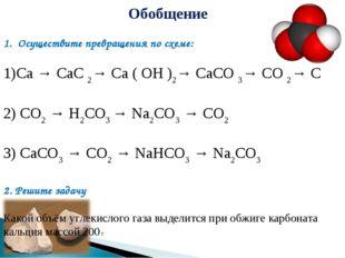 Обобщение 1. Осуществите превращения по схеме: Ca → CaC2→ Ca ( OH )2→ CaCO