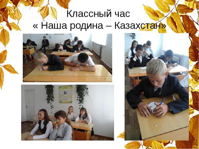 Классный час « Наша родина – Казахстан»