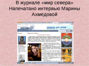 В журнале «мир севера» Напечатано интервью Марины Ахмедовой