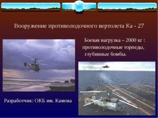 Вооружение противолодочного вертолета Ка - 27 Боевая нагрузка – 2000 кг : про