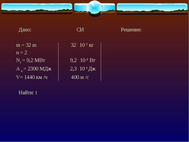 Дано: СИ Решение: m = 32 m 32 . 10 3 кг n = 2 N1 = 9,2 МВт 9,2 . 10 6 Вт А к...