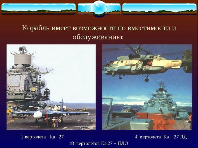 Корабль имеет возможности по вместимости и обслуживанию: 2 вертолета Ка– 27 4...