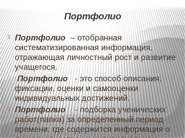 Портфолио Портфолио – отобранная систематизированная информация, отражающая л...