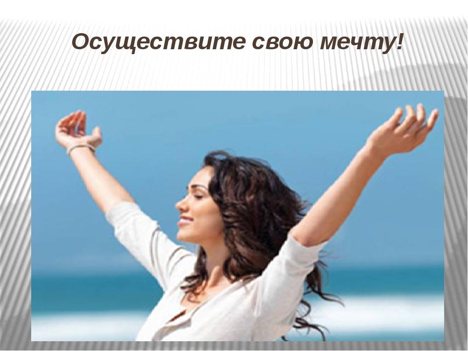 Осуществите свою мечту!