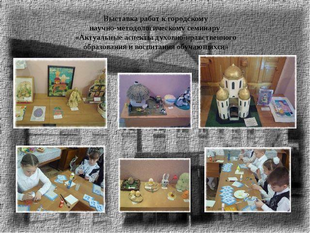Выставка работ к городскому научно-методологическому семинару «Актуальные асп...