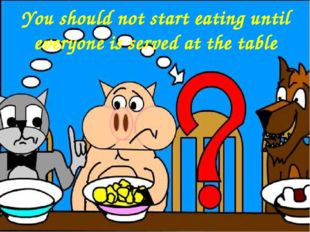 You should not start eating until everyone is served at the table