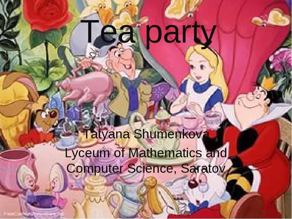 Tea party Tatyana Shumenkova Lyceum of Mathematics and Computer Science, Sara...