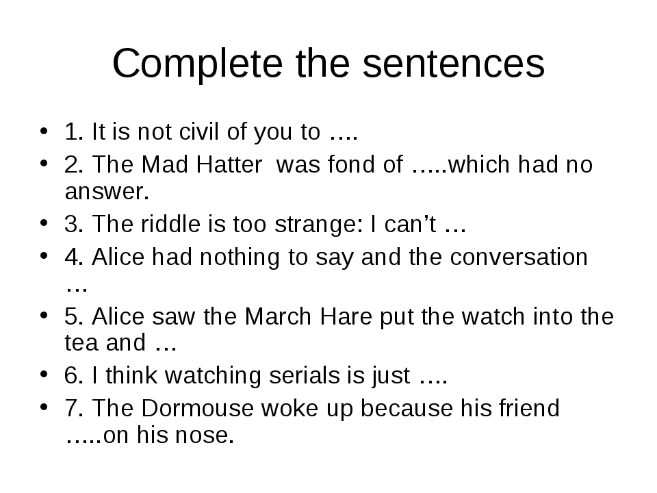 Complete the sentences 1. It is not civil of you to …. 2. The Mad Hatter was...
