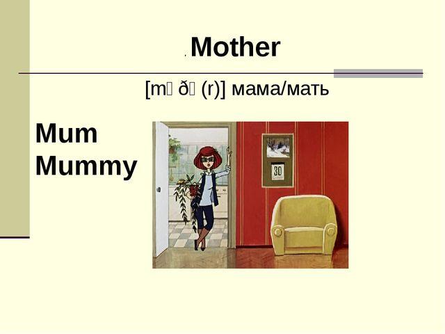 . Mother [mʌðə(r)] мама/мать Mum Mummy