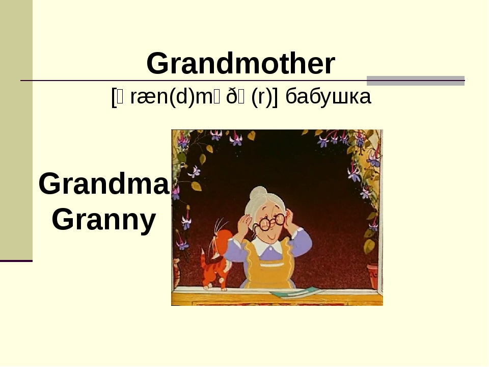 Grandmother [ɡræn(d)mʌðə(r)] бабушка Grandma Granny