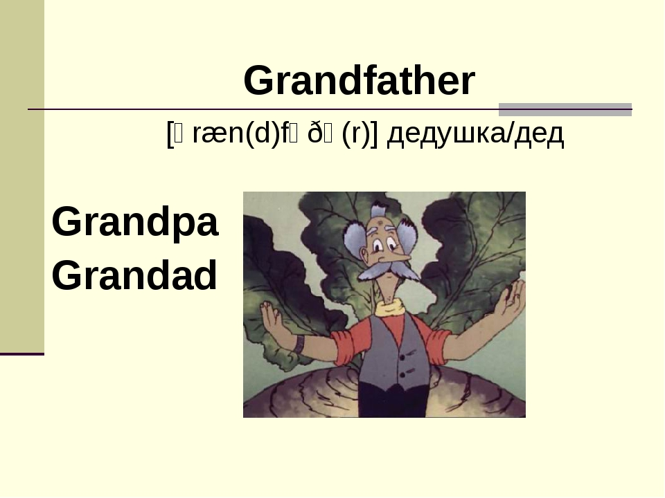 Grandpa Grandad Grandfather [ɡræn(d)fɑðə(r)] дедушка/дед
